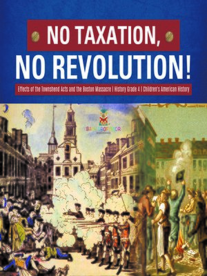cover image of No Taxation, No Revolution!--Effects of the Townshend Acts and the Boston Massacre--History Grade 4--Children's American History