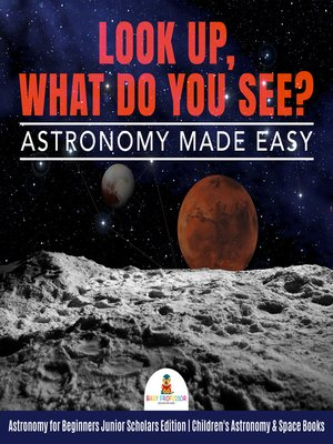 cover image of Look Up, What Do You See? Astronomy Made Easy--Astronomy for Beginners Junior Scholars Edition--Children's Astronomy & Space Books