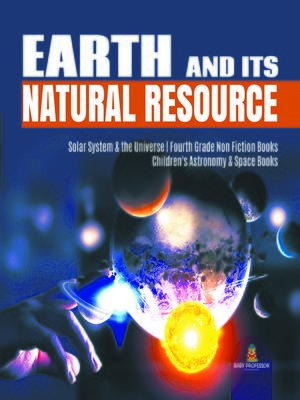 cover image of Earth and Its Natural Resource--Solar System & the Universe--Fourth Grade Non Fiction Books--Children's Astronomy & Space Books