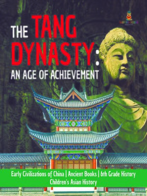 cover image of The Tang Dynasty --An Age of Achievement--Early Civilizations of China--Ancient Books--6th Grade History--Children's Asian History