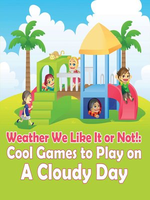 cover image of Weather We Like It or Not! - Cool Games to Play on a Cloudy Day