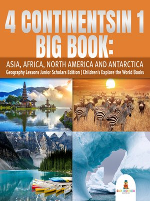 cover image of 4 Continents in 1 Big Book--Asia, Africa, North America and Antarctica--Geography Lessons Junior Scholars Edition--Children's Explore the World Books