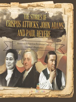 cover image of The Stories of Crispus Attucks, John Adams and Paul Revere--Heroes of the American Revolution Grade 4--Children's Biographies