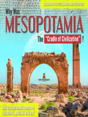 """cover image of Why Was Mesopotamia the """"Cradle of Civilization""""? --Lessons on Its Cities, Kings and Literature--Kids Culture Books Grade 4-5--Children's Ancient History"""