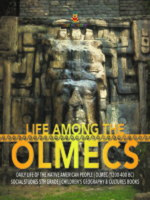 cover image of Life Among the Olmecs--Daily Life of the Native American People--Olmec (1200-400 BC)--Social Studies 5th Grade--Children's Geography & Cultures Books