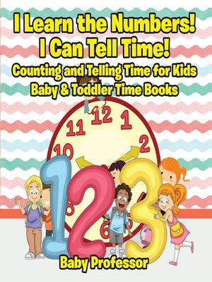 cover image of I Learn the Numbers! I Can Tell Time! Counting and Telling Time for Kids--Baby & Toddler Time Books