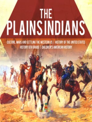 cover image of The Plains Indians--Culture, Wars and Settling the Western US--History of the United States--History 6th Grade--Children's American History