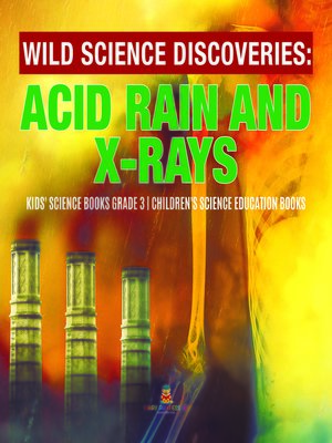 cover image of Wild Science Discoveries --Acid Rain and X-Rays--Kids' Science Books Grade 3--Children's Science Education Books