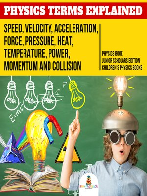 cover image of Physics Terms Explained --Speed, Velocity, Acceleration, Force, Pressure, Heat, Temperature, Power, Momentum and Collision--Physics Book Junior Scholars Edition--Children's Physics Books