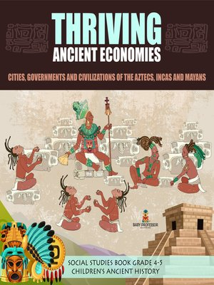 cover image of Thriving Ancient Economies --Cities, Governments and Civilizations of the Aztecs, Incas and Mayans--Social Studies Book Grade 4-5--Children's Ancient History