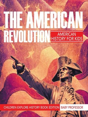 cover image of The American Revolution--American History For Kids--Children Explore History Book Edition