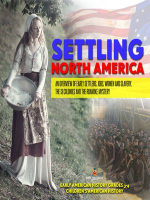 cover image of Settling North America --An Overview of Early Settlers, Jobs, Women and Slavery, the 13 Colonies and the Roanoke Mystery--Early American History Grades 3-4--Children's American History