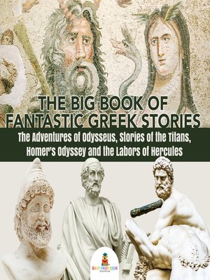 cover image of The Big Book of Fantastic Greek Stories --The Adventures of Odysseus, Stories of the Titans, Homer's Odyssey and the Labors of Hercules--Greek Mythology Books for Kids Junior Scholars Edition--Children's Greek & Roman Books