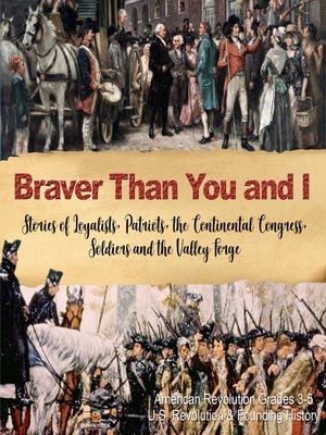 cover image of Braver Than You and I --Stories of Loyalists, Patriots, the Continental Congress, Soldiers and the Valley Forge--American Revolution Grades 3-5--U.S. Revolution & Founding History