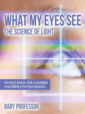 cover image of What My Eyes See --The Science of Light--Physics Book for Children--Children's Physics Books