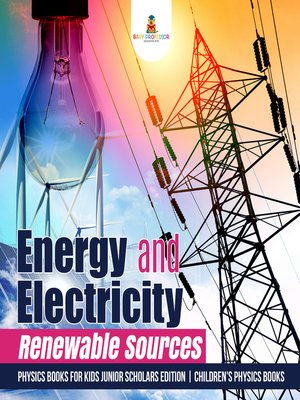 cover image of Energy and Electricity --Renewable Sources--Physics Books for Kids Junior Scholars Edition--Children's Physics Books