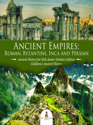 cover image of Ancient Empires --Roman, Byzantine, Inca and Persian--Ancient History for Kids Junior Scholars Edition--Children's Ancient History