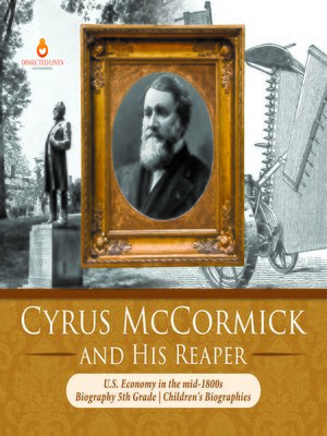 cover image of Cyrus McCormick and His Reaper--U.S. Economy in the mid-1800s--Biography 5th Grade--Children's Biographies