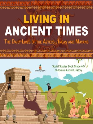 cover image of Living in Ancient Times --The Daily Lives of the Aztecs , Incas and Mayans--Social Studies Book Grade 4-5--Children's Ancient History