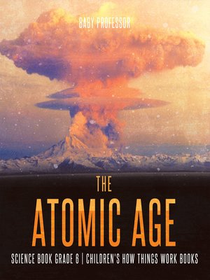 cover image of The Atomic Age--Science Book Grade 6--Children's How Things Work Books