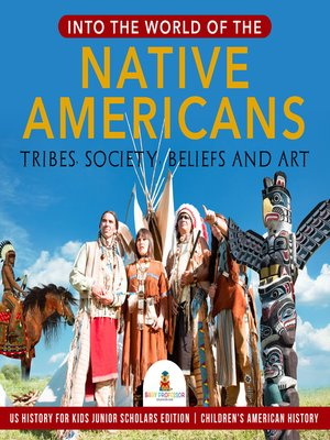 cover image of Into the World of the Native Americans --Tribes, Society, Beliefs and Art--US History for Kids Junior Scholars Edition--Children's American History