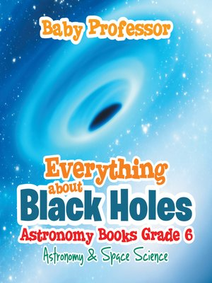 cover image of Everything about Black Holes Astronomy Books Grade 6--Astronomy & Space Science
