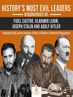 cover image of History's Most Evil Leaders --Biograpies of Fidel Castro, Vladimir Lenin, Joseph Stalin and Adolf Hitler--Biography Kids Junior Scholars Edition--Children's Historical Biographies