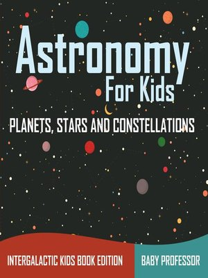 cover image of Astronomy For Kids--Planets, Stars and Constellations--Intergalactic Kids Book Edition