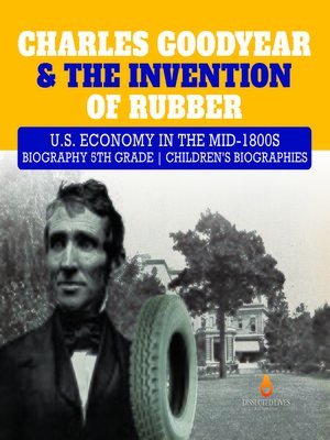 cover image of Charles Goodyear & the Invention of Rubber--U.S. Economy in the mid-1800s--Biography 5th Grade--Children's Biographies