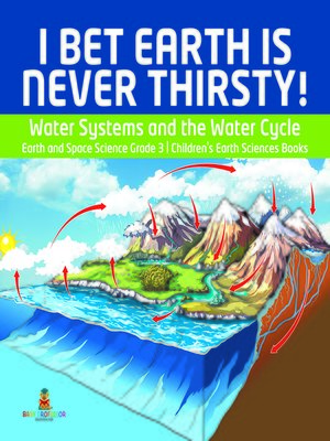 cover image of I Bet Earth is Never Thirsty!--Water Systems and the Water Cycle--Earth and Space Science Grade 3--Children's Earth Sciences Books