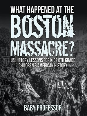 cover image of What Happened at the Boston Massacre? US History Lessons for Kids 6th Grade--Children's American History