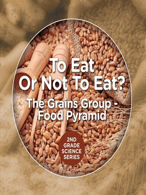 cover image of To Eat Or Not to Eat?  the Grains Group--Food Pyramid