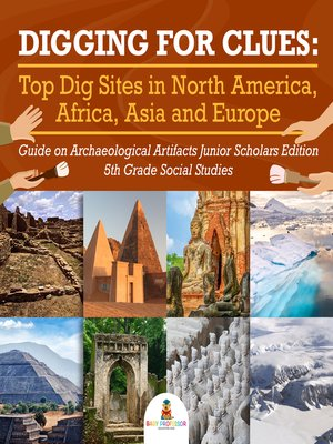 cover image of Digging for Clues --Top Dig Sites in North America, Africa, Asia and Europe--Guide on Archaeological Artifacts Junior Scholars Edition--5th Grade Social Studies
