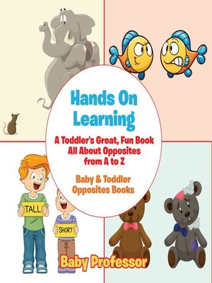 cover image of Hands On Learning--A Toddler's Great, Fun Book All About Opposites from a to Z--Baby & Toddler Opposites Books