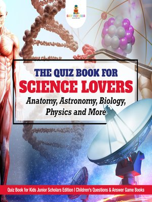 cover image of The Quiz Book for Science Lovers --Anatomy, Astronomy, Biology, Physics and More--Quiz Book for Kids Junior Scholars Edition--Children's Questions & Answer Game Books