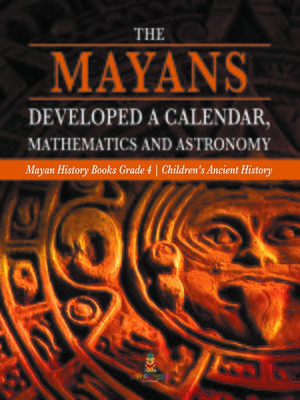cover image of The Mayans Developed a Calendar, Mathematics and Astronomy--Mayan History Books Grade 4--Children's Ancient History