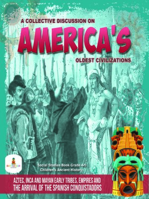 cover image of A Collective Discussion on America's Oldest Civilizations --Aztec, Inca and Mayan Early Tribes, Empires and the Arrival of the Spanish Conquistadors--Social Studies Book Grade 4-5--Children's Ancient History