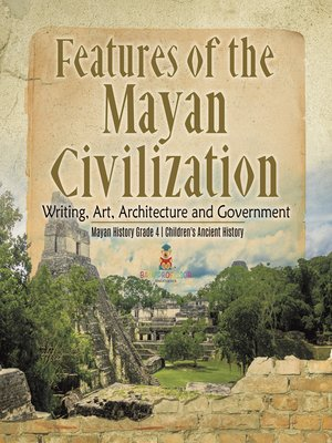 cover image of Features of the Mayan Civilization --Writing, Art, Architecture and Government--Mayan History Grade 4--Children's Ancient History