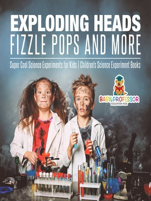 cover image of Exploding Heads, Fizzle Pops and More--Super Cool Science Experiments for Kids--Children's Science Experiment Books