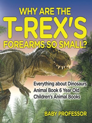 cover image of Why Are the T-Rex's Forearms So Small? Everything about Dinosaurs--Animal Book 6 Year Old--Children's Animal Books