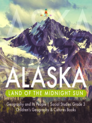 cover image of Alaska --Land of the Midnight Sun--Geography and Its People--Social Studies Grade 3--Children's Geography & Cultures Books