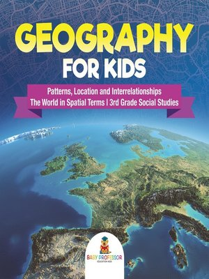 cover image of Geography for Kids--Patterns, Location and Interrelationships--The World in Spatial Terms--3rd Grade Social Studies