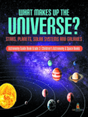 cover image of What Makes Up the Universe? Stars, Planets, Solar Systems and Galaxies--Astronomy Guide Book Grade 3--Children's Astronomy & Space Books