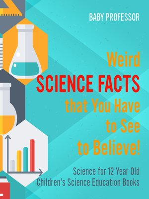 cover image of Weird Science Facts that You Have to See to Believe! Science for 12 Year Old--Children's Science Education Books