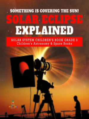 cover image of Something is Covering the Sun! Solar Eclipse Explained--Solar System Children's Book Grade 3--Children's Astronomy & Space Books