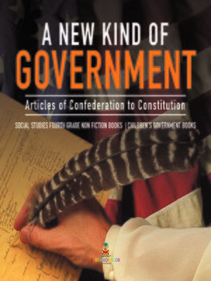 cover image of A New Kind of Government--Articles of Confederation to Constitution--Social Studies Fourth Grade Non Fiction Books--Children's Government Books