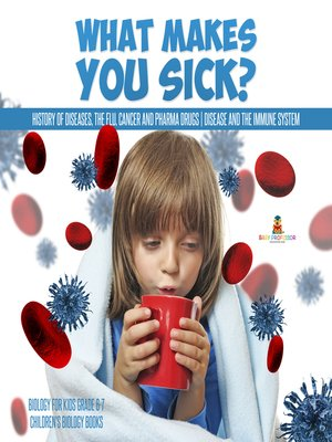 cover image of What Makes You Sick? --History of Diseases, the Flu, Cancer and Pharma Drugs--Disease and the Immune System--Biology for Kids Grade 6-7--Children's Biology Books