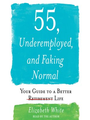 cover image of 55, Underemployed, and Faking Normal