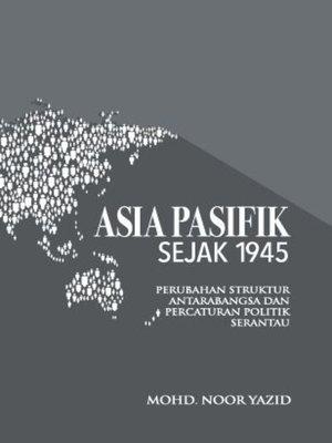 cover image of Asia Pasifik Sejak 1945: Perubahan Struktur Antarabangsa Dan Percaturan Politik Serantau