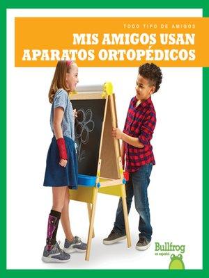 cover image of Mis amigos usan aparatos ortopédicos (My Friend Uses Leg Braces)